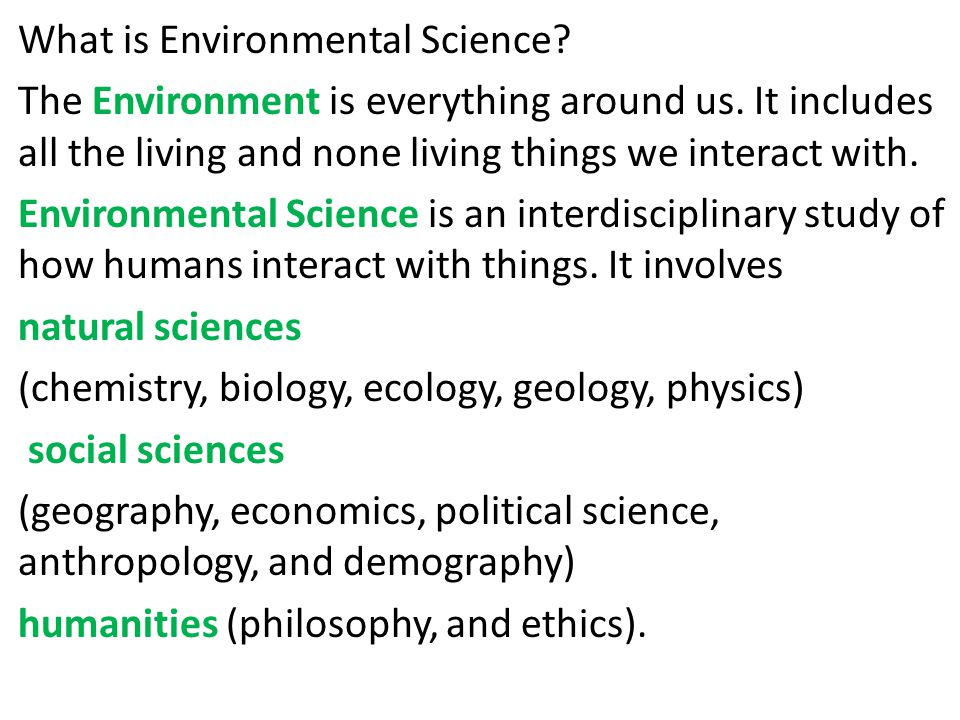 What is Environmental Science? The Environment is everything around us. It includes all the living and none living things we interact with. Environmen