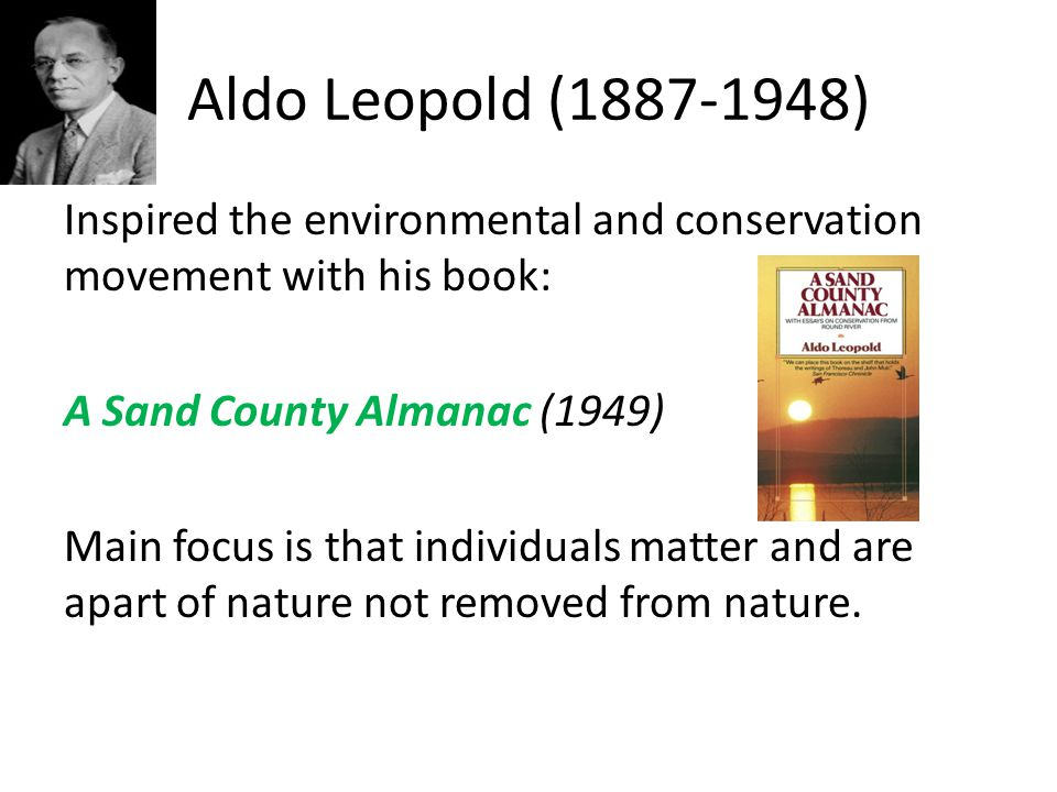 Aldo Leopold (1887-1948) Inspired the environmental and conservation movement with his book: A Sand County Almanac (1949) Main focus is that individua
