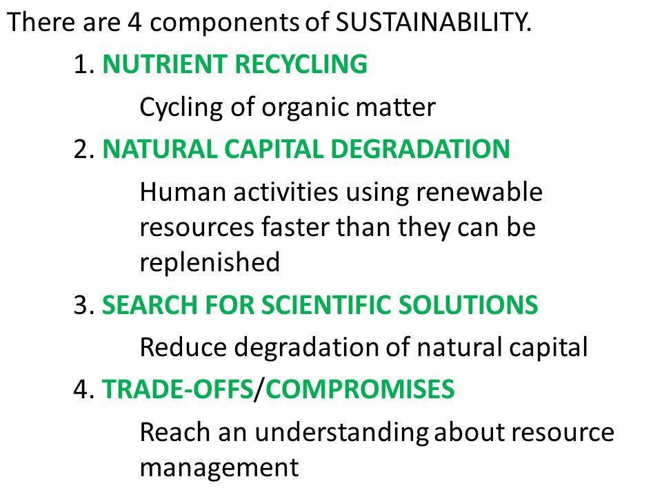There are 4 components of SUSTAINABILITY. 1. NUTRIENT RECYCLING Cycling of organic matter 2. NATURAL CAPITAL DEGRADATION Human activities using renewa