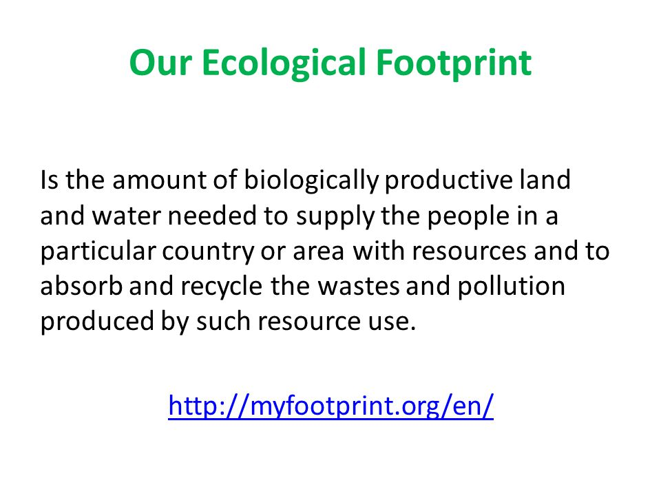 Our Ecological Footprint Is the amount of biologically productive land and water needed to supply the people in a particular country or area with reso