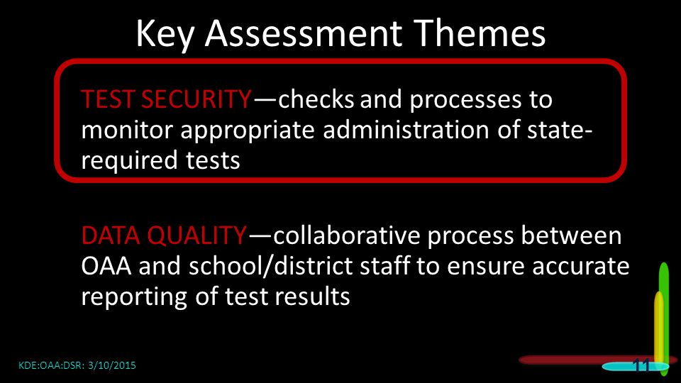 Key Assessment Themes 11 TEST SECURITY—checks and processes to monitor appropriate administration of state- required tests DATA QUALITY—collaborative process between OAA and school/district staff to ensure accurate reporting of test results KDE:OAA:DSR: 3/10/2015
