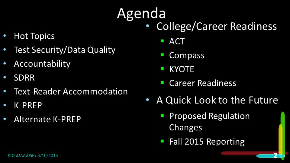 Agenda Hot Topics Test Security/Data Quality Accountability SDRR Text-Reader Accommodation K-PREP Alternate K-PREP College/Career Readiness  ACT  Compass  KYOTE  Career Readiness A Quick Look to the Future  Proposed Regulation Changes  Fall 2015 Reporting KDE:OAA:DSR: 3/10/2015 2