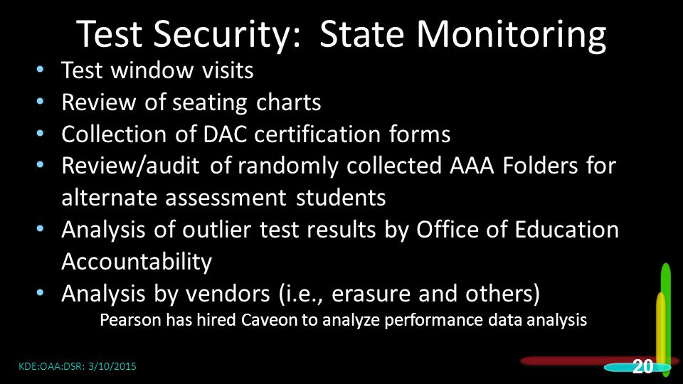 Test Security: State Monitoring Test window visits Review of seating charts Collection of DAC certification forms Review/audit of randomly collected AAA Folders for alternate assessment students Analysis of outlier test results by Office of Education Accountability Analysis by vendors (i.e., erasure and others) Pearson has hired Caveon to analyze performance data analysis 20 KDE:OAA:DSR: 3/10/2015