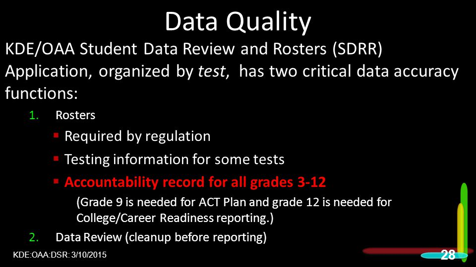 Data Quality KDE/OAA Student Data Review and Rosters (SDRR) Application, organized by test, has two critical data accuracy functions: 1.Rosters  Required by regulation  Testing information for some tests  Accountability record for all grades 3-12 (Grade 9 is needed for ACT Plan and grade 12 is needed for College/Career Readiness reporting.) 2.Data Review (cleanup before reporting) KDE:OAA:DSR: 3/10/2015 28