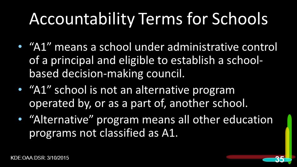 Accountability Terms for Schools A1 means a school under administrative control of a principal and eligible to establish a school- based decision-making council.
