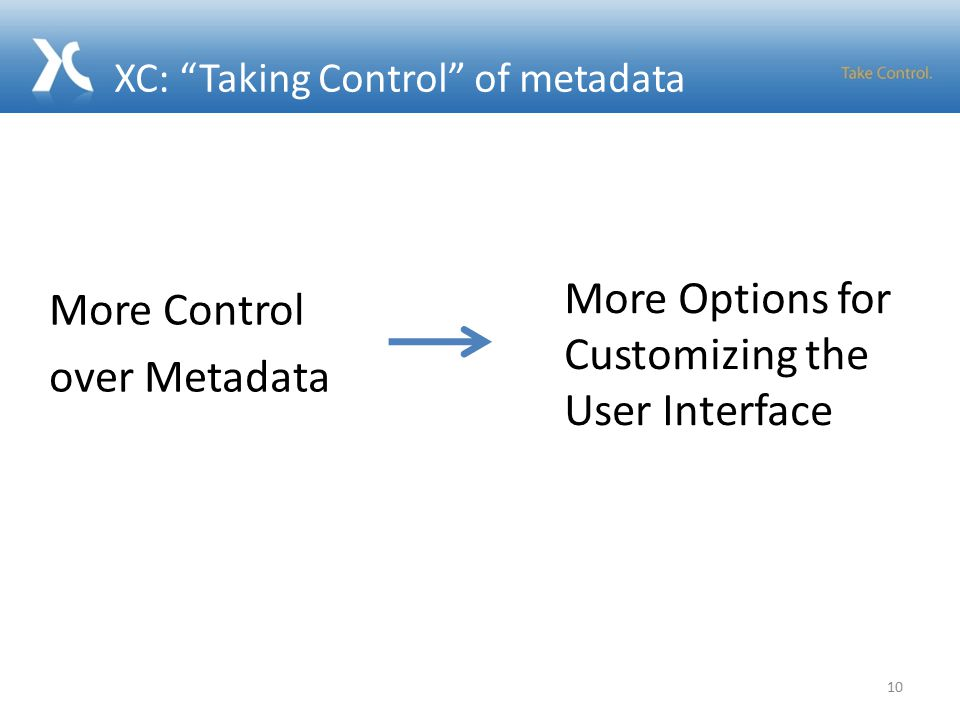 XC: Taking Control of metadata More Control over Metadata More Options for Customizing the User Interface 10