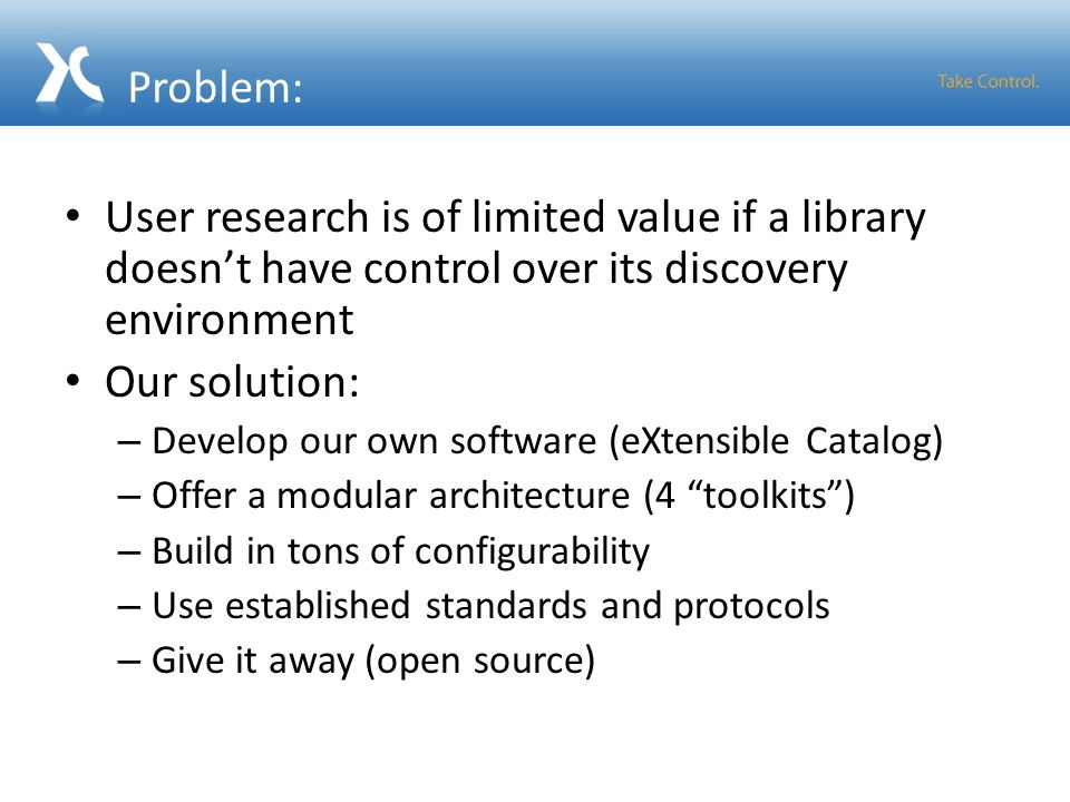 Problem: User research is of limited value if a library doesn't have control over its discovery environment Our solution: – Develop our own software (eXtensible Catalog) – Offer a modular architecture (4 toolkits ) – Build in tons of configurability – Use established standards and protocols – Give it away (open source)