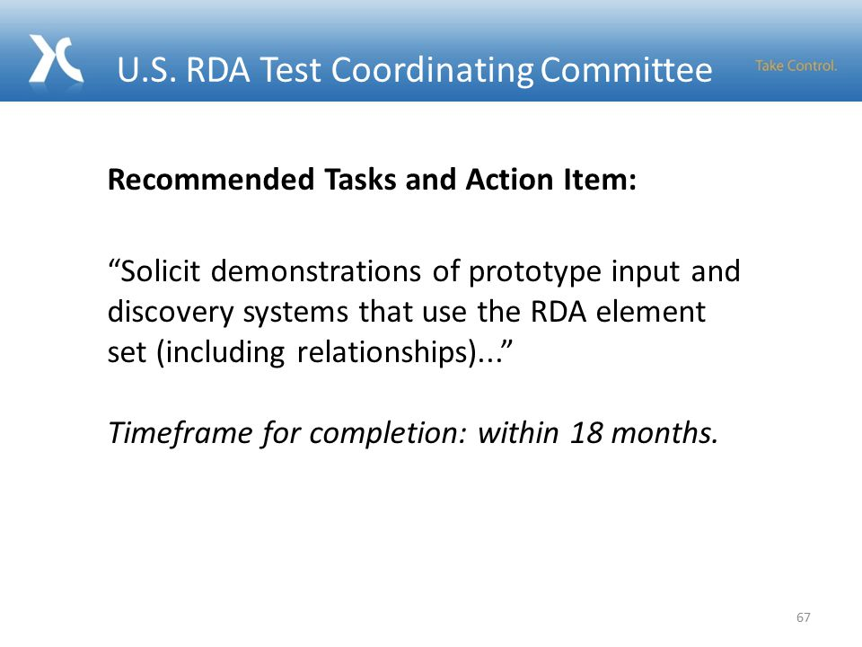 67 Recommended Tasks and Action Item: Solicit demonstrations of prototype input and discovery systems that use the RDA element set (including relationships)... Timeframe for completion: within 18 months.
