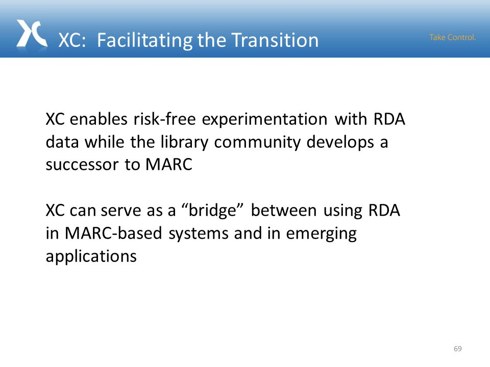 XC: Facilitating the Transition 69 XC enables risk-free experimentation with RDA data while the library community develops a successor to MARC XC can serve as a bridge between using RDA in MARC-based systems and in emerging applications