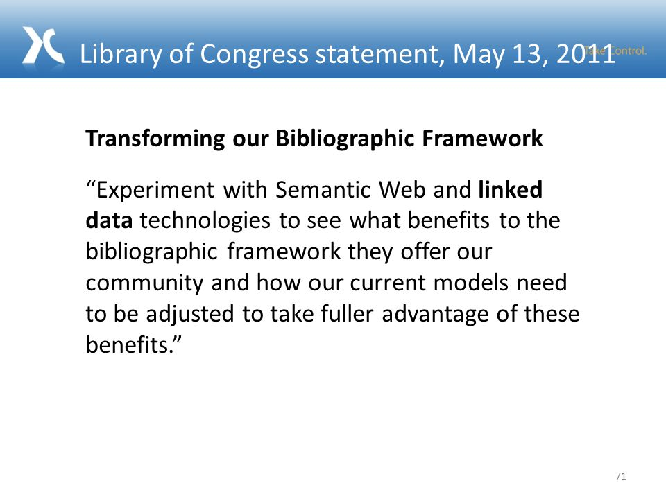 Library of Congress statement, May 13, Transforming our Bibliographic Framework Experiment with Semantic Web and linked data technologies to see what benefits to the bibliographic framework they offer our community and how our current models need to be adjusted to take fuller advantage of these benefits.