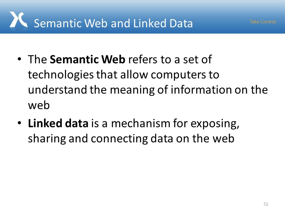 Semantic Web and Linked Data The Semantic Web refers to a set of technologies that allow computers to understand the meaning of information on the web Linked data is a mechanism for exposing, sharing and connecting data on the web 72