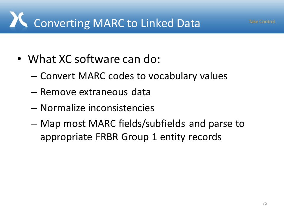 Converting MARC to Linked Data What XC software can do: – Convert MARC codes to vocabulary values – Remove extraneous data – Normalize inconsistencies – Map most MARC fields/subfields and parse to appropriate FRBR Group 1 entity records 75