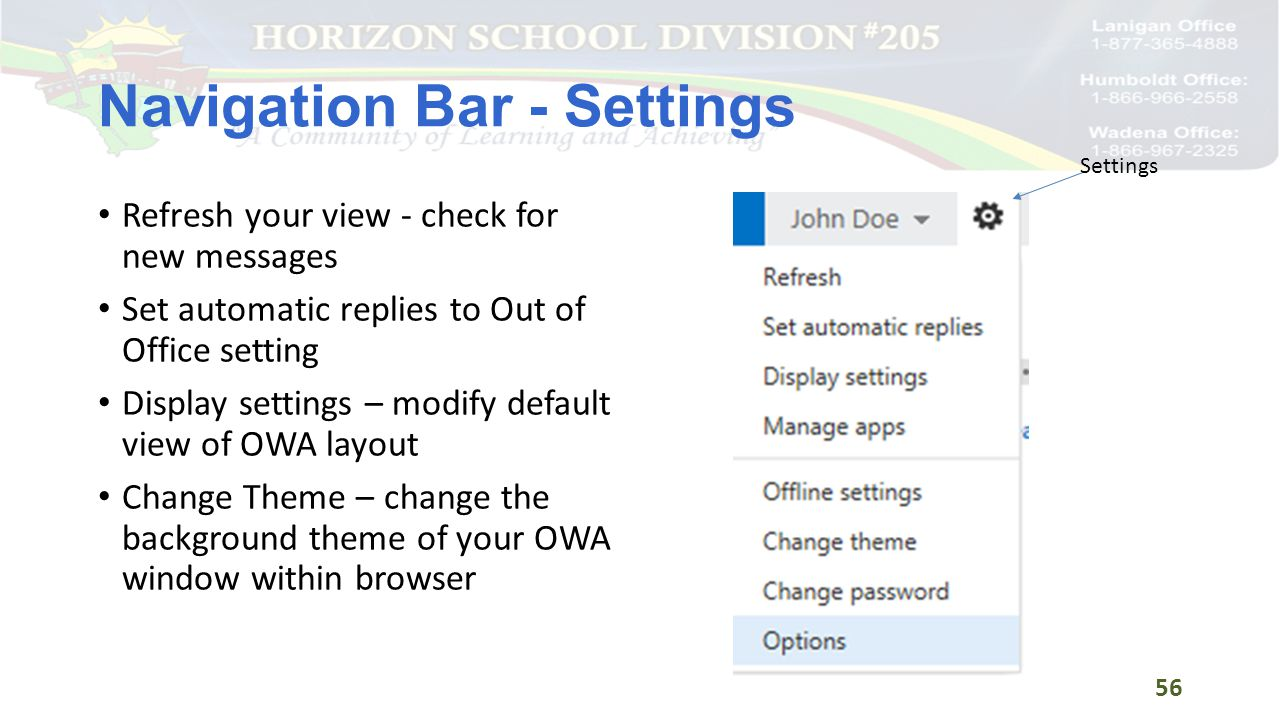 Navigation Bar - Settings Refresh your view - check for new messages Set automatic replies to Out of Office setting Display settings – modify default view of OWA layout Change Theme – change the background theme of your OWA window within browser Settings 56