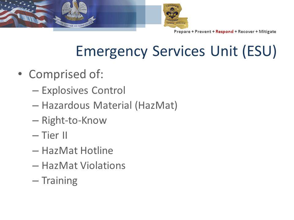 Prepare + Prevent + Respond + Recover + Mitigate Emergency Services Unit (ESU) Comprised of: – Explosives Control – Hazardous Material (HazMat) – Right-to-Know – Tier II – HazMat Hotline – HazMat Violations – Training