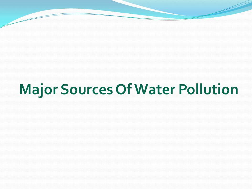Three major sources of water pollution are: Three major sources of water pollution are: 1.