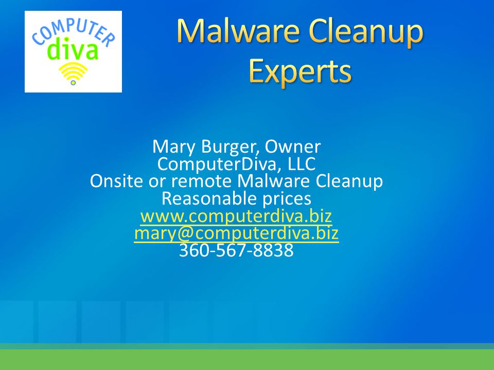 Mary Burger, Owner ComputerDiva, LLC Onsite or remote Malware Cleanup Reasonable prices www.computerdiva.biz mary@computerdiva.biz 360-567-8838