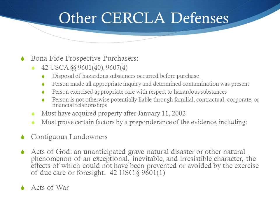 Other CERCLA Defenses  Bona Fide Prospective Purchasers:  42 USCA §§ 9601(40), 9607(4)  Disposal of hazardous substances occurred before purchase  Person made all appropriate inquiry and determined contamination was present  Person exercised appropriate care with respect to hazardous substances  Person is not otherwise potentially liable through familial, contractual, corporate, or financial relationships  Must have acquired property after January 11, 2002  Must prove certain factors by a preponderance of the evidence, including:  Contiguous Landowners  Acts of God: an unanticipated grave natural disaster or other natural phenomenon of an exceptional, inevitable, and irresistible character, the effects of which could not have been prevented or avoided by the exercise of due care or foresight.