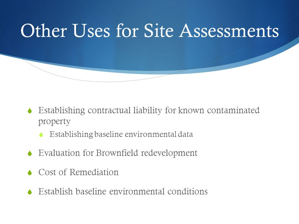 Other Uses for Site Assessments  Establishing contractual liability for known contaminated property  Establishing baseline environmental data  Evaluation for Brownfield redevelopment  Cost of Remediation  Establish baseline environmental conditions