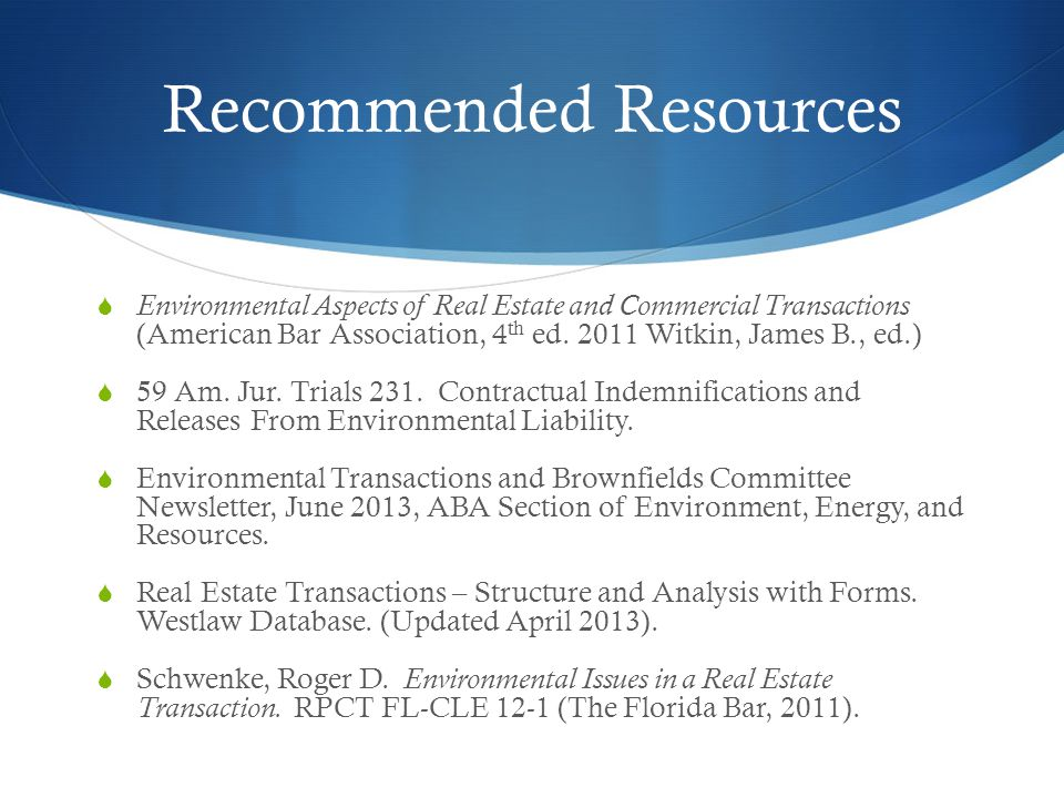 Recommended Resources  Environmental Aspects of Real Estate and Commercial Transactions (American Bar Association, 4 th ed.
