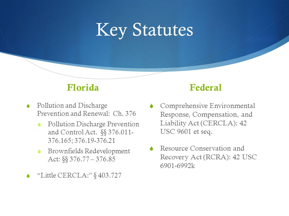 Potentially Liable Parties Under Federal Law  CERCLA – 42 USC 9607(a)  Owners and operators  Owner/operator at time of disposal  Persons who arrange for transport for disposal/treatment (aka generators )  Persons who accept hazardous substances for transport/disposal  RCRA  Facilities that generate, transport, treat, store, or dispose of hazardous waste (regulated under RCRA subsection C)