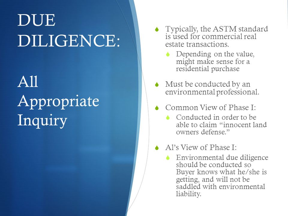 DUE DILIGENCE: All Appropriate Inquiry  Typically, the ASTM standard is used for commercial real estate transactions.