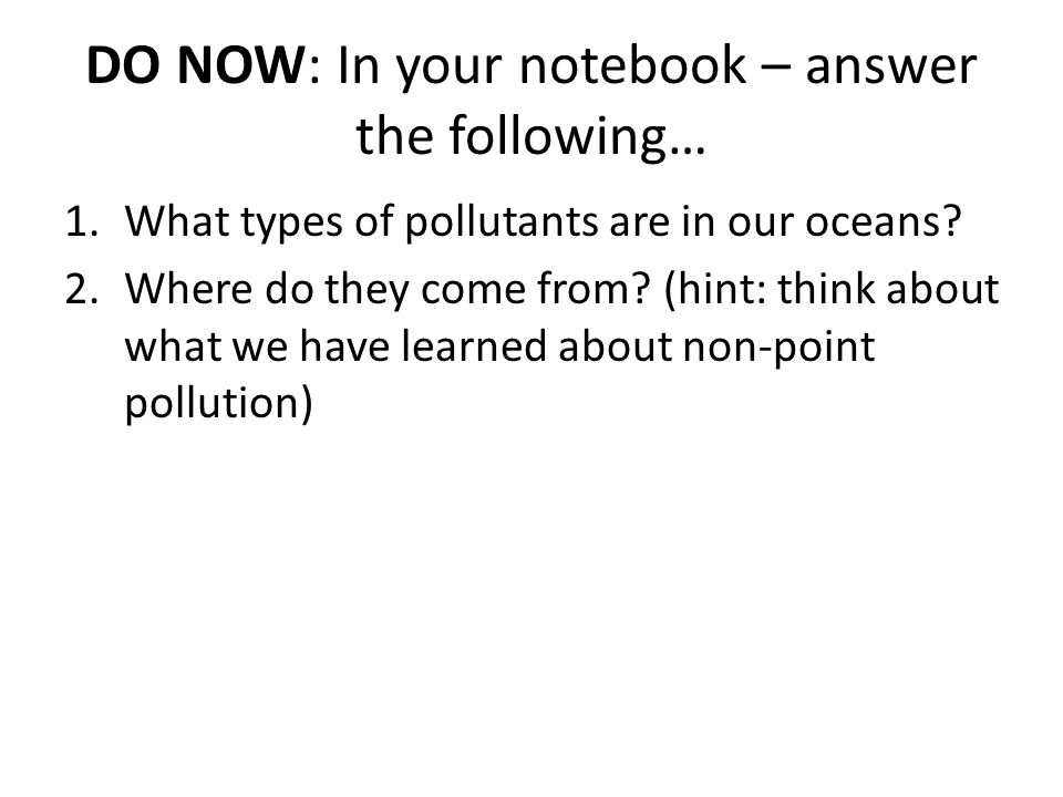 DO NOW: In your notebook – answer the following… 1.What types of pollutants are in our oceans? 2.Where do they come from? (hint: think about what we h