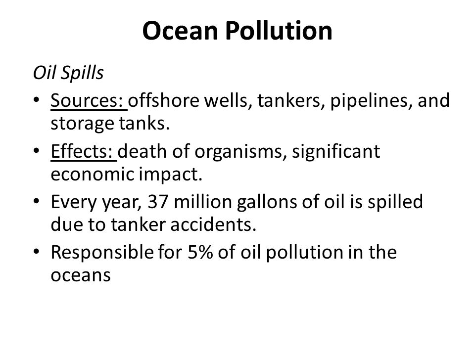 Ocean Pollution Oil Spills Sources: offshore wells, tankers, pipelines, and storage tanks. Effects: death of organisms, significant economic impact. E