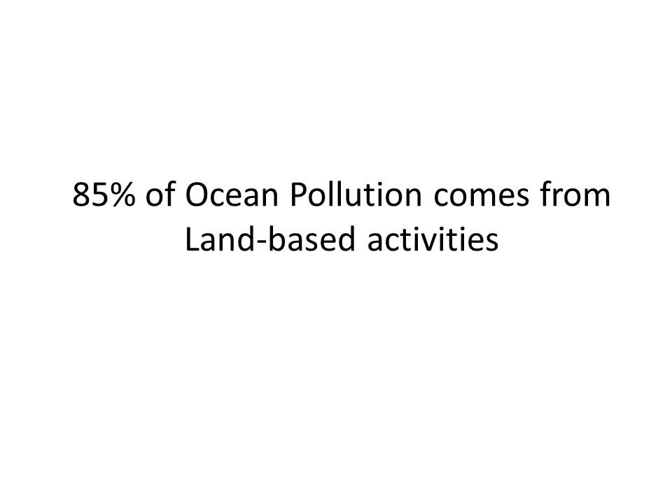 85% of Ocean Pollution comes from Land-based activities