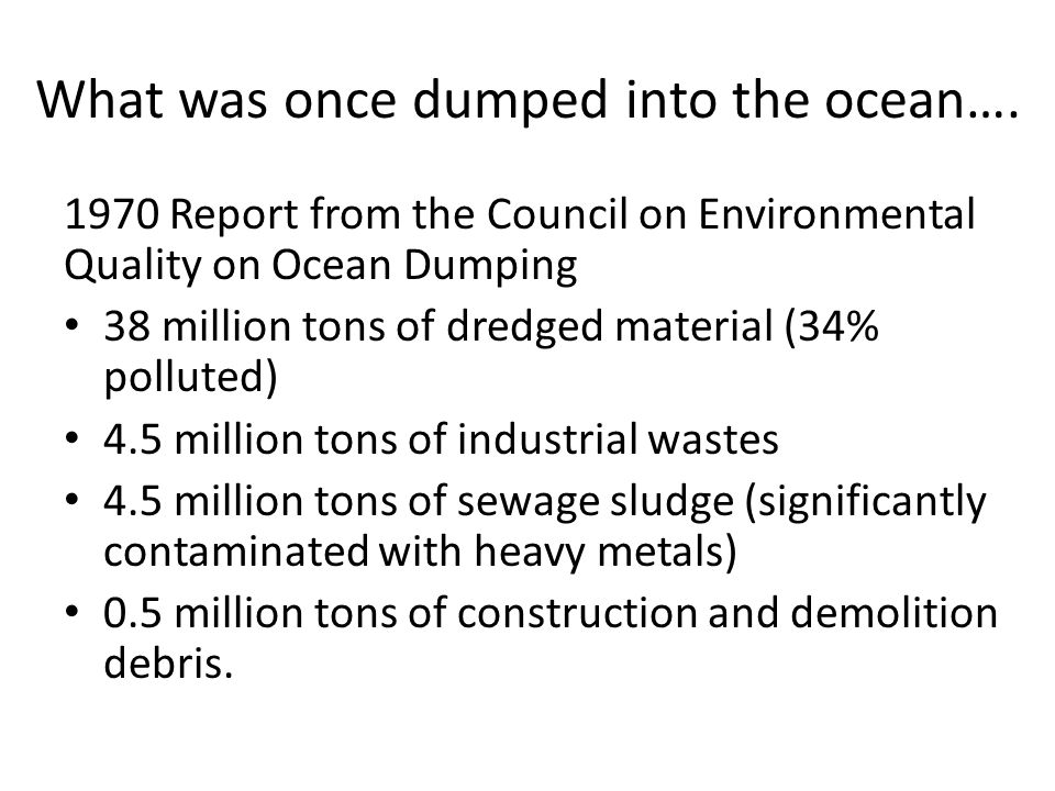 What was once dumped into the ocean…. 1970 Report from the Council on Environmental Quality on Ocean Dumping 38 million tons of dredged material (34%