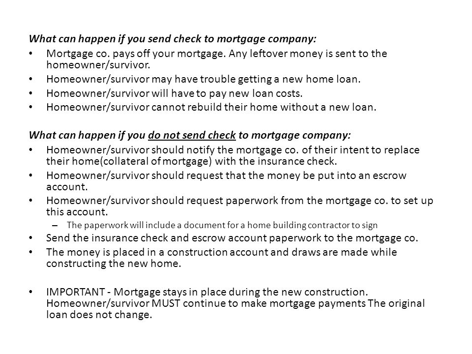 What can happen if you send check to mortgage company: Mortgage co. pays off your mortgage. Any leftover money is sent to the homeowner/survivor. Home