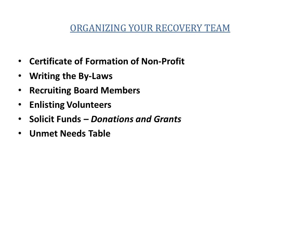 ORGANIZING YOUR RECOVERY TEAM Certificate of Formation of Non-Profit Writing the By-Laws Recruiting Board Members Enlisting Volunteers Solicit Funds – Donations and Grants Unmet Needs Table