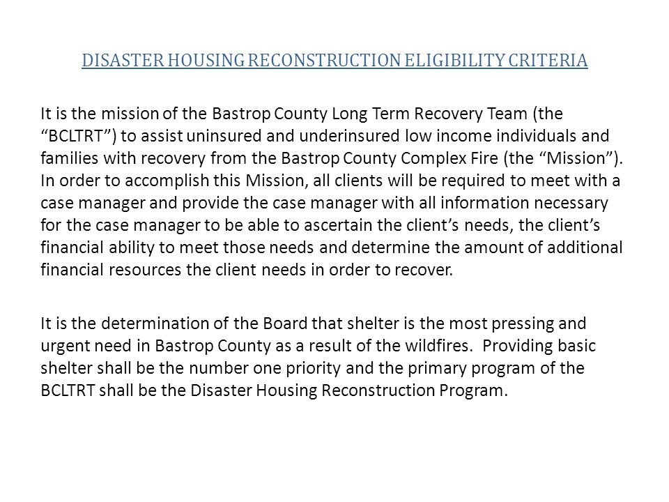 DISASTER HOUSING RECONSTRUCTION ELIGIBILITY CRITERIA It is the mission of the Bastrop County Long Term Recovery Team (the BCLTRT ) to assist uninsured and underinsured low income individuals and families with recovery from the Bastrop County Complex Fire (the Mission ).