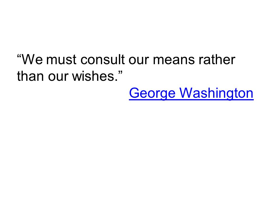 """""""We must consult our means rather than our wishes."""" George Washington George Washington"""