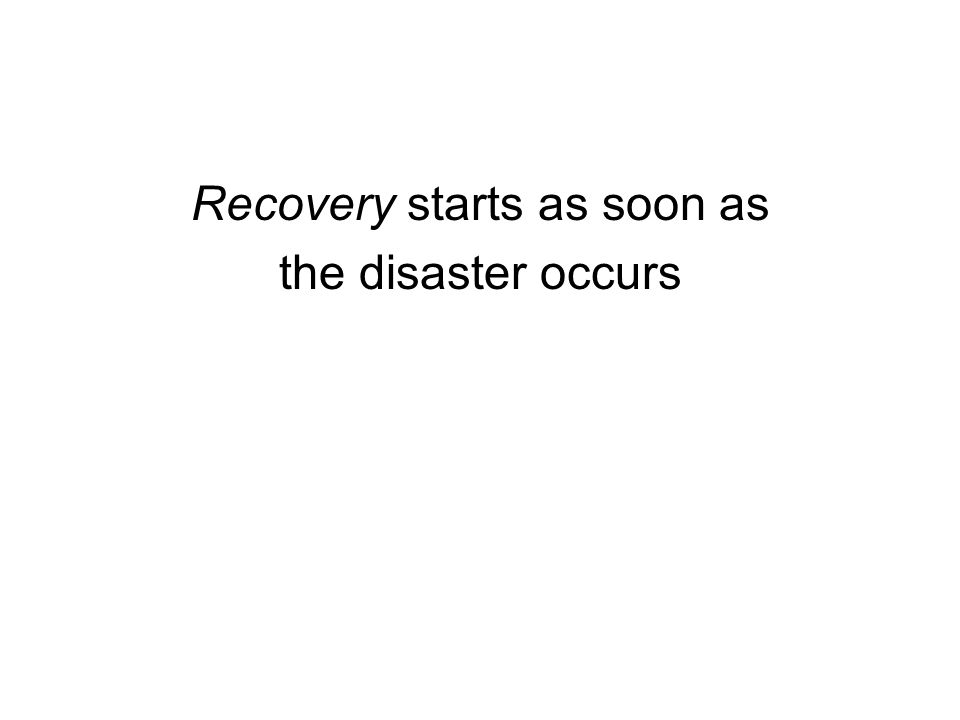 Recovery starts as soon as the disaster occurs