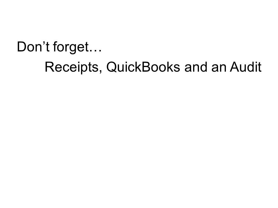 Don't forget… Receipts, QuickBooks and an Audit