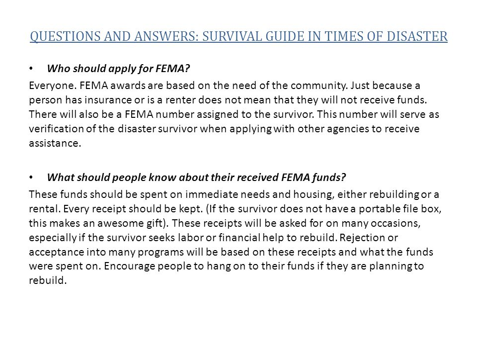 QUESTIONS AND ANSWERS: SURVIVAL GUIDE IN TIMES OF DISASTER Who should apply for FEMA? Everyone. FEMA awards are based on the need of the community. Ju