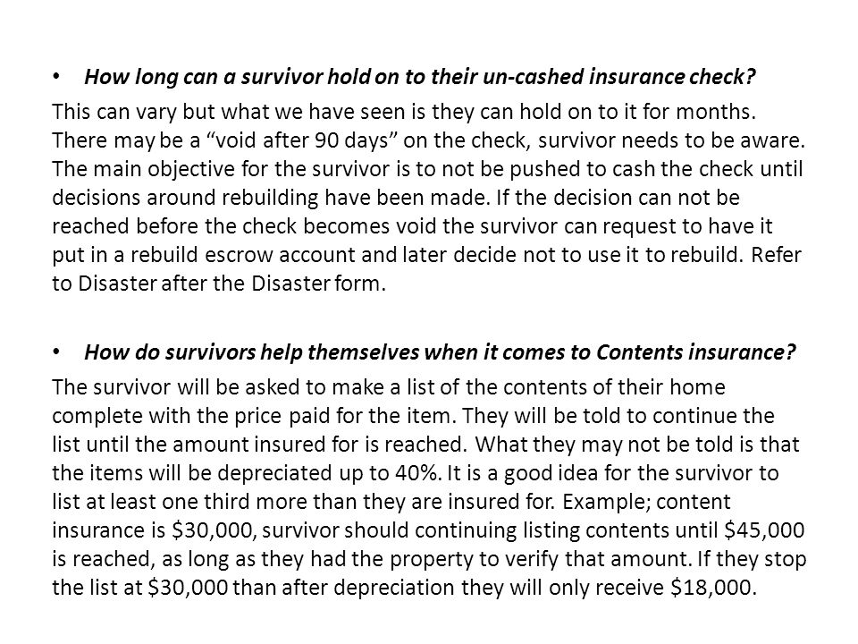 How long can a survivor hold on to their un-cashed insurance check? This can vary but what we have seen is they can hold on to it for months. There ma