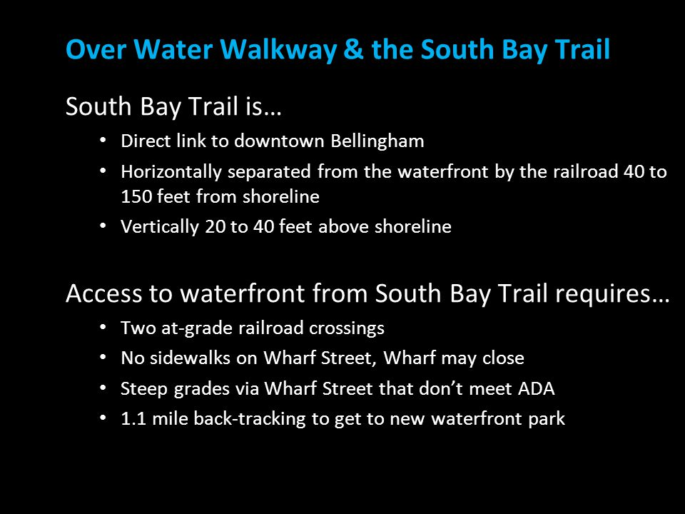 South Bay Trail is… Direct link to downtown Bellingham Horizontally separated from the waterfront by the railroad 40 to 150 feet from shoreline Vertically 20 to 40 feet above shoreline Access to waterfront from South Bay Trail requires… Two at-grade railroad crossings No sidewalks on Wharf Street, Wharf may close Steep grades via Wharf Street that don't meet ADA 1.1 mile back-tracking to get to new waterfront park Over Water Walkway & the South Bay Trail