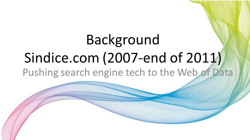 Background Sindice.com (2007-end of 2011) Pushing search engine tech to the Web of Data