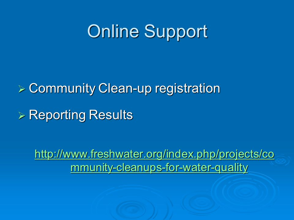 Online Support  Community Clean-up registration  Reporting Results http://www.freshwater.org/index.php/projects/co mmunity-cleanups-for-water-quality http://www.freshwater.org/index.php/projects/co mmunity-cleanups-for-water-quality