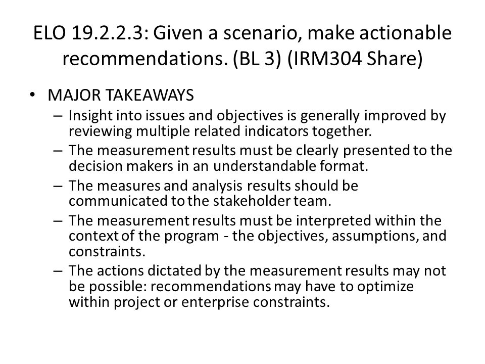 ELO 19.2.2.3: Given a scenario, make actionable recommendations. (BL 3) (IRM304 Share) MAJOR TAKEAWAYS – Insight into issues and objectives is general