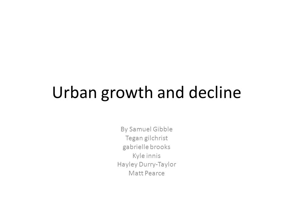 Urban growth and decline By Samuel Gibble Tegan gilchrist gabrielle brooks Kyle innis Hayley Durry-Taylor Matt Pearce