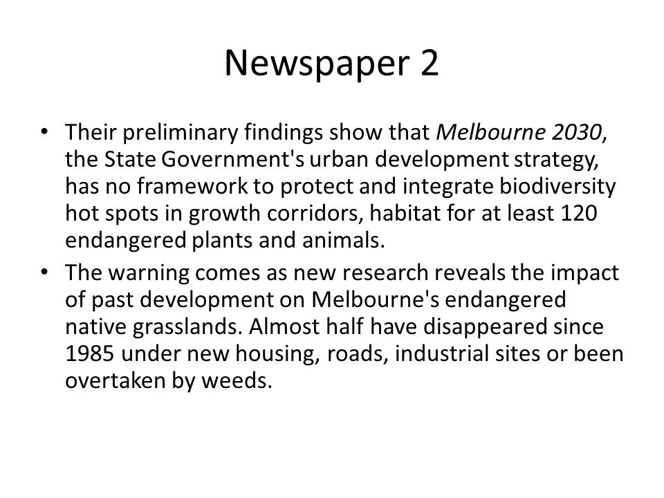 Newspaper 2 Their preliminary findings show that Melbourne 2030, the State Government's urban development strategy, has no framework to protect and in