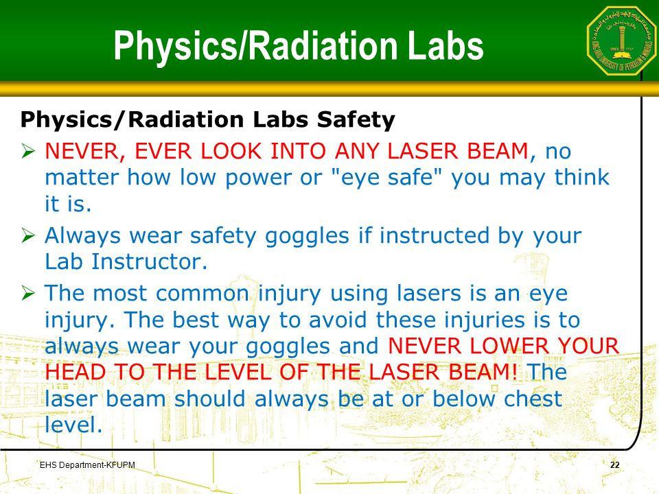 Physics/Radiation Labs Physics/Radiation Labs Safety  NEVER, EVER LOOK INTO ANY LASER BEAM, no matter how low power or eye safe you may think it is.