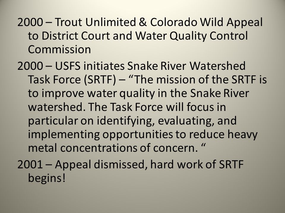 2000 – Trout Unlimited & Colorado Wild Appeal to District Court and Water Quality Control Commission 2000 – USFS initiates Snake River Watershed Task Force (SRTF) – The mission of the SRTF is to improve water quality in the Snake River watershed.