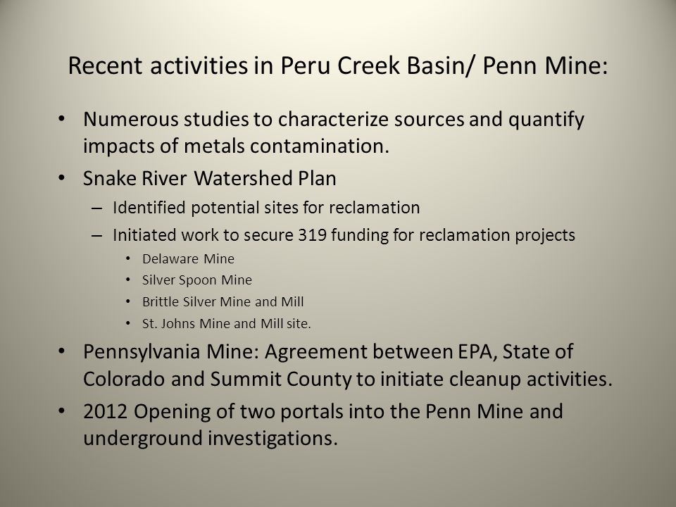 Recent activities in Peru Creek Basin/ Penn Mine: Numerous studies to characterize sources and quantify impacts of metals contamination. Snake River W