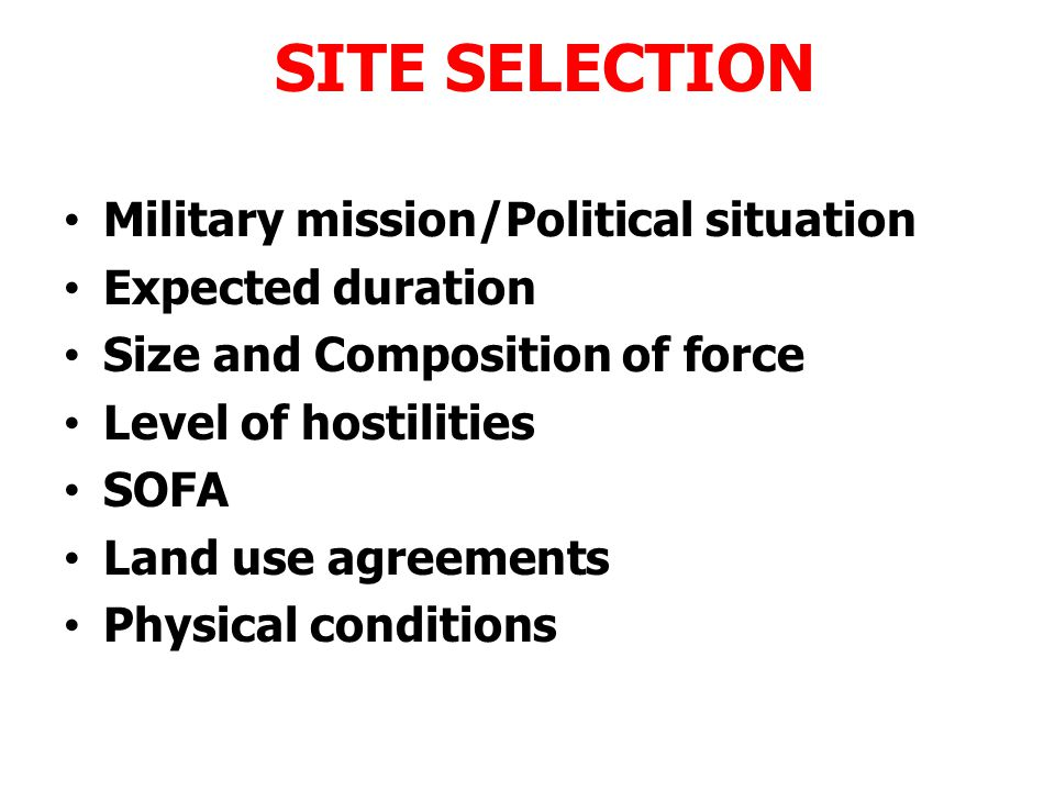 SITE SELECTION Site Selection is required when: – Need determined without site specified – Contingency planning Site Selection is not required when – HN designates and US approves – Tactics or operations dictates
