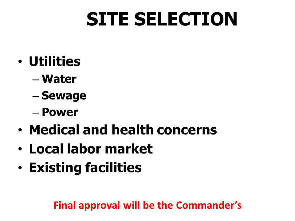 SITE SELECTION Military mission/Political situation Expected duration Size and Composition of force Level of hostilities SOFA Land use agreements Physical conditions