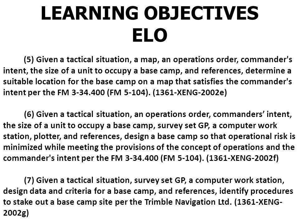LEARNING OBJECTIVES ELO (1) Given a tactical situation, a map, an operations order, commanders intent, and references, analyze METT-T from a general engineering perspective per the FM 5-34/MCRP 3-17A.