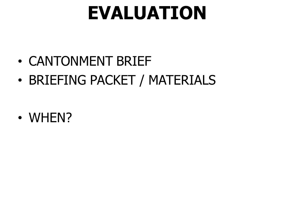 EVALUATION CANTONMENT BRIEF BRIEFING PACKET / MATERIALS WHEN?